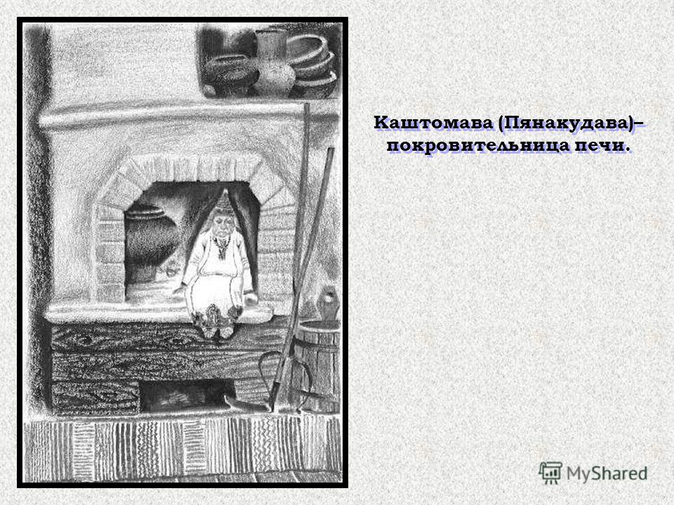 Каштомава (Пянакудава)– покровительница печи.