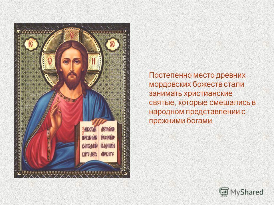 Постепенно место древних мордовских божеств стали занимать христианские святые, которые смешались в народном представлении с прежними богами.