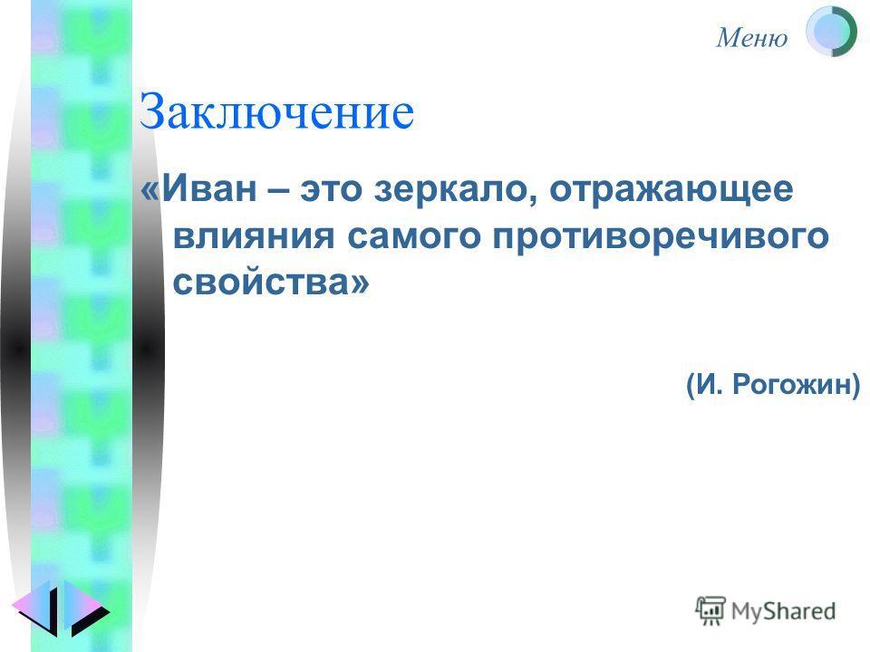 Заключение «Иван – это зеркало, отражающее влияния самого противоречивого свойства» (И. Рогожин)