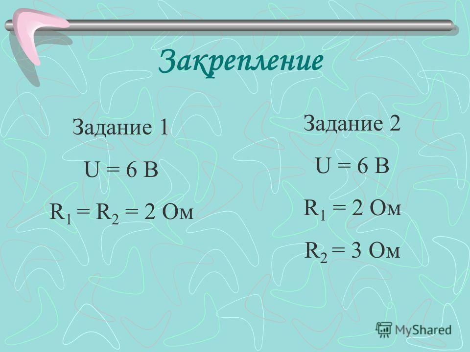 Закрепление Задание 1 U = 6 В R 1 = R 2 = 2 Ом Задание 2 U = 6 В R 1 = 2 Ом R 2 = 3 Ом