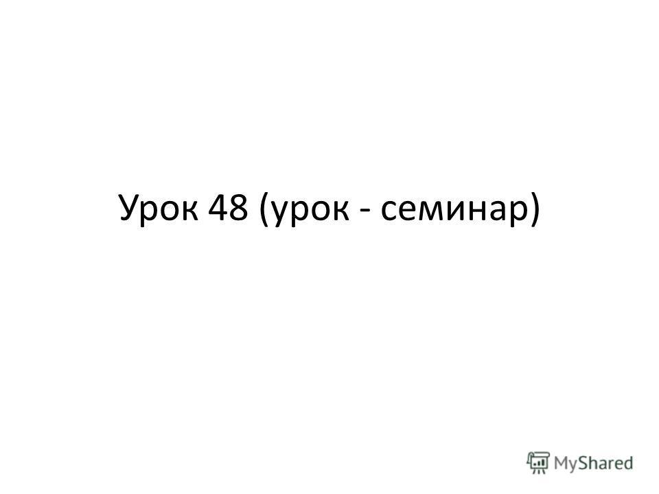 Урок 48 (урок - семинар)