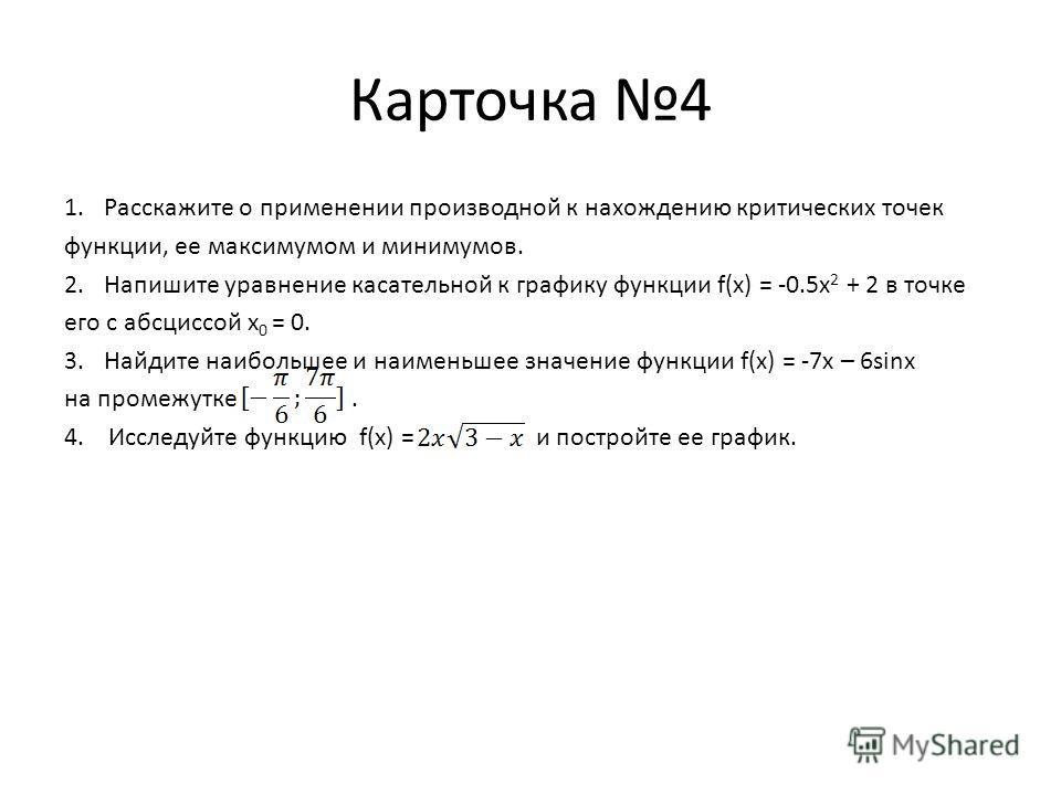 Карточка 4 1.Расскажите о применении производной к нахождению критических точек функции, ее максимумом и минимумов. 2.Напишите уравнение касательной к графику функции f(x) = -0.5x 2 + 2 в точке его с абсциссой x 0 = 0. 3.Найдите наибольшее и наименьш