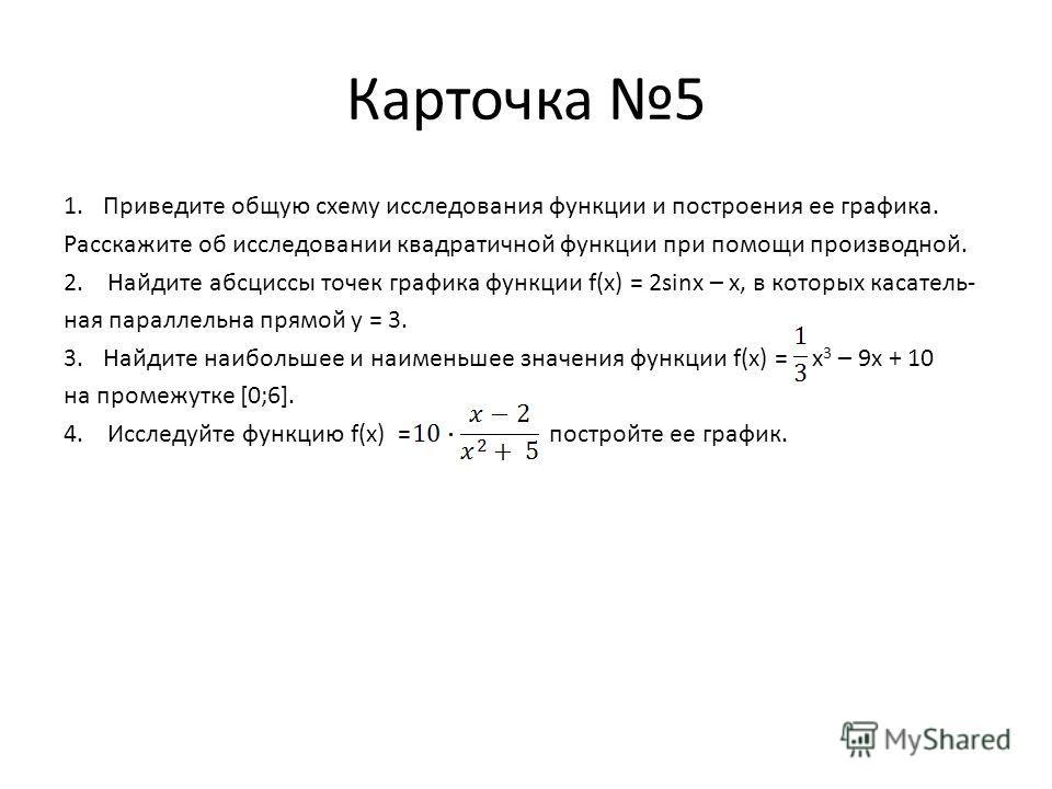 Карточка 5 1.Приведите общую схему исследования функции и построения ее графика. Расcкажите об исследовании квадратичной функции при помощи производной. 2. Найдите абсциссы точек графика функции f(x) = 2sinx – x, в которых касатель- ная параллельна п