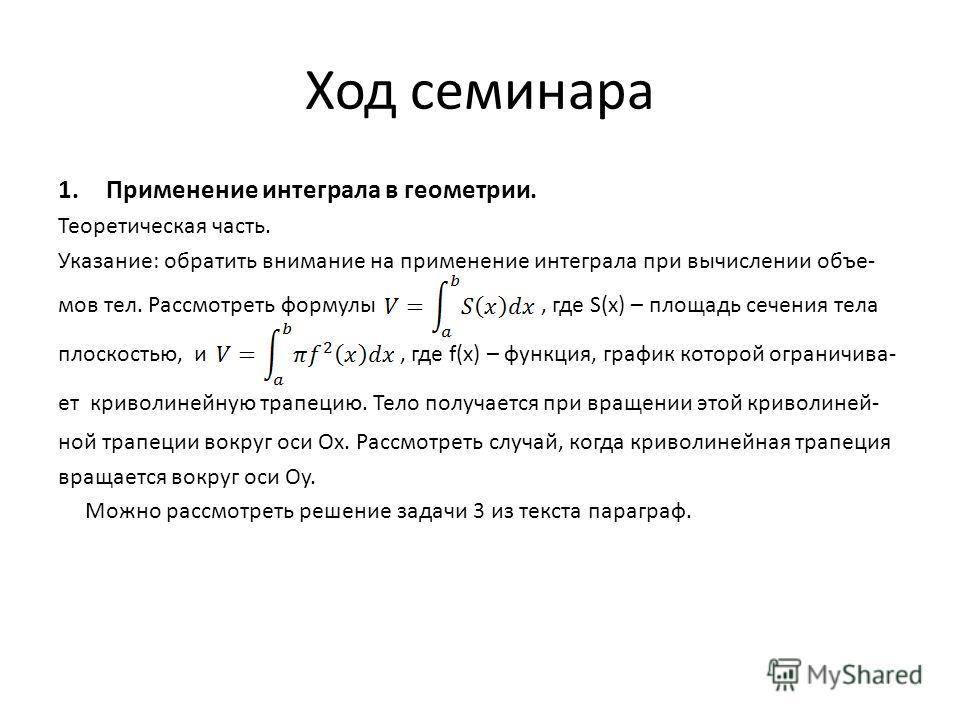 Ход семинара 1.Применение интеграла в геометрии. Теоретическая часть. Указание: обратить внимание на применение интеграла при вычислении объе- мов тел. Рассмотреть формулы, где S(x) – площадь сечения тела плоскостью, и, где f(x) – функция, график кот