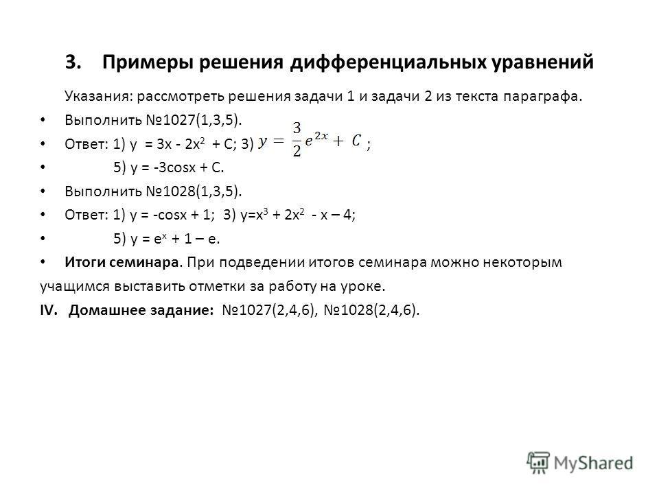 3.Примеры решения дифференциальных уравнений Указания: рассмотреть решения задачи 1 и задачи 2 из текста параграфа. Выполнить 1027(1,3,5). Ответ: 1) у = 3x - 2x 2 + C; 3) ; 5) y = -3cosx + C. Выполнить 1028(1,3,5). Ответ: 1) у = -cosx + 1; 3) y=x 3 +