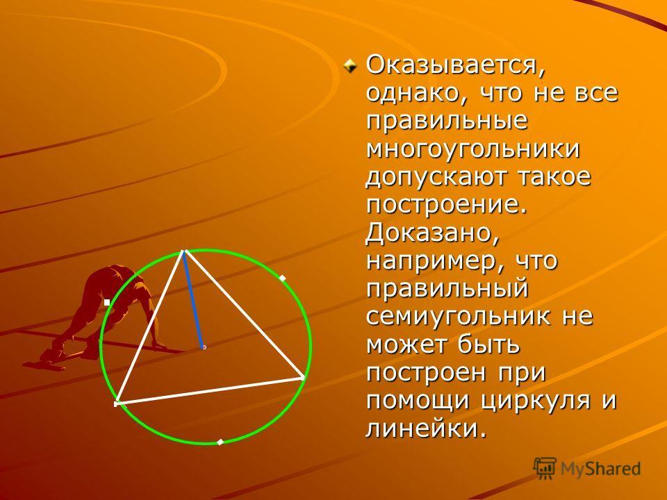 Оказывается, однако, что не все правильные многоугольники допускают такое построение. Доказано, например, что правильный семиугольник не может быть построен при помощи циркуля и линейки.