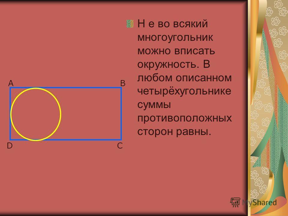 Н е во всякий многоугольник можно вписать окружность. В любом описанном четырёхугольнике суммы противоположных сторон равны. AB CD