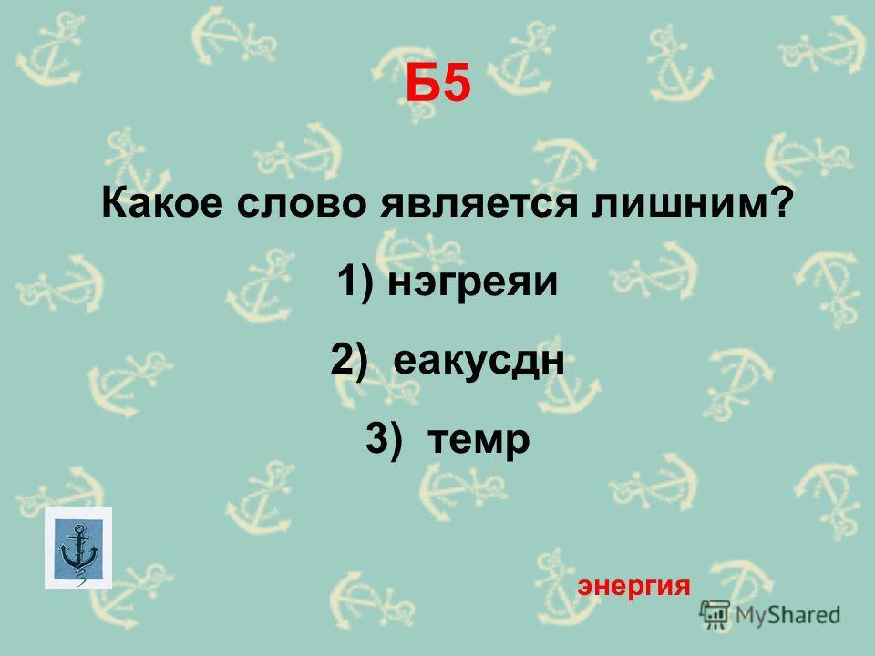 Б5 Какое слово является лишним? 1) нэгреяи 2) еакусдн 3) темр энергия