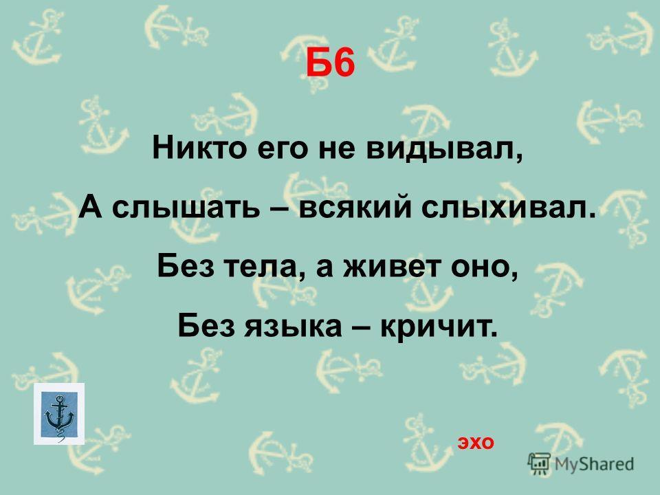 Б6 Никто его не видывал, А слышать – всякий слыхивал. Без тела, а живет оно, Без языка – кричит. эхо