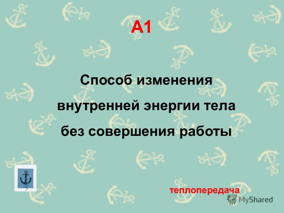 А1 Способ изменения внутренней энергии тела без совершения работы теплопередача
