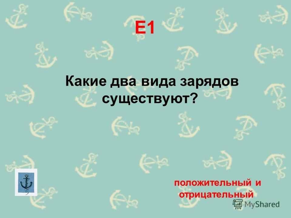 Е1 Какие два вида зарядов существуют? положительный и отрицательный