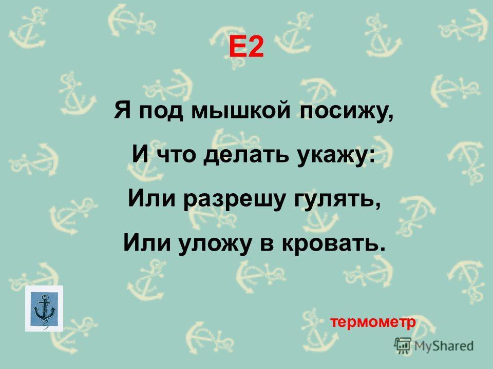 Е2 Я под мышкой посижу, И что делать укажу: Или разрешу гулять, Или уложу в кровать. термометр
