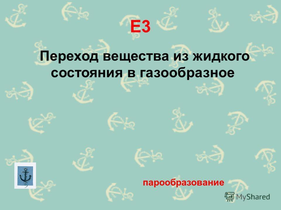 Е3 Переход вещества из жидкого состояния в газообразное парообразование