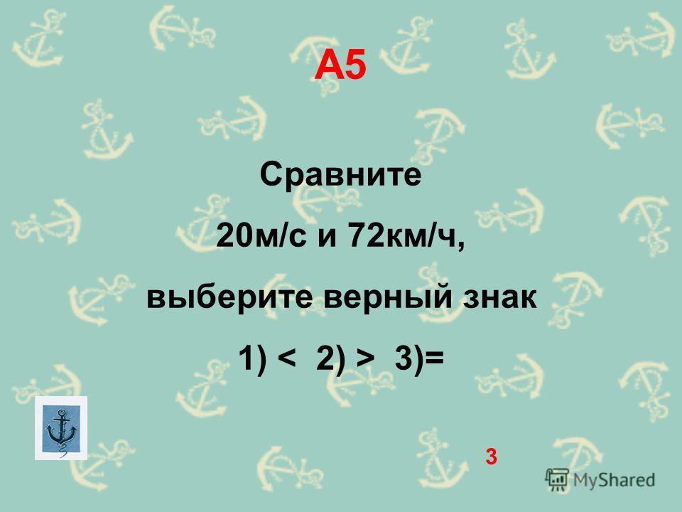 А5 Сравните 20м/с и 72км/ч, выберите верный знак 1) 3)= 3