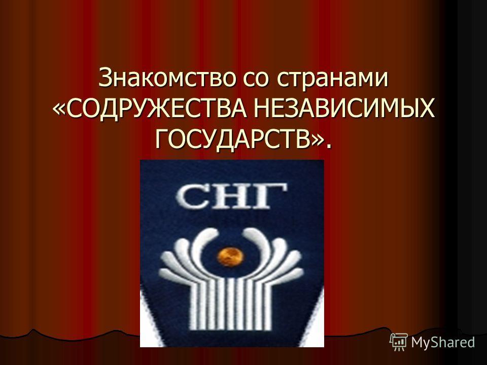 Знакомство со странами «СОДРУЖЕСТВА НЕЗАВИСИМЫХ ГОСУДАРСТВ».