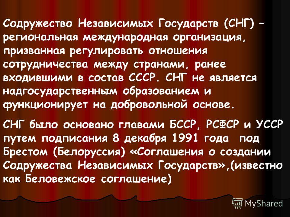 Содружество Независимых Государств (СНГ) – региональная международная организация, призванная регулировать отношения сотрудничества между странами, ранее входившими в состав СССР. СНГ не является надгосударственным образованием и функционирует на доб