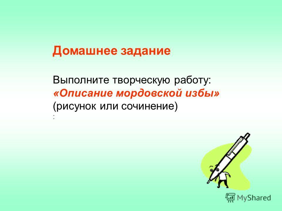 Домашнее задание Выполните творческую работу: «Описание мордовской избы» (рисунок или сочинение) :