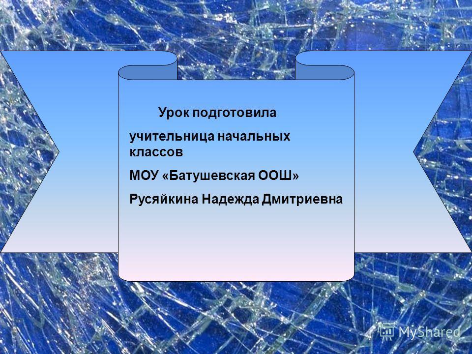 Урок подготовила учительница начальных классов МОУ «Батушевская ООШ» Русяйкина Надежда Дмитриевна
