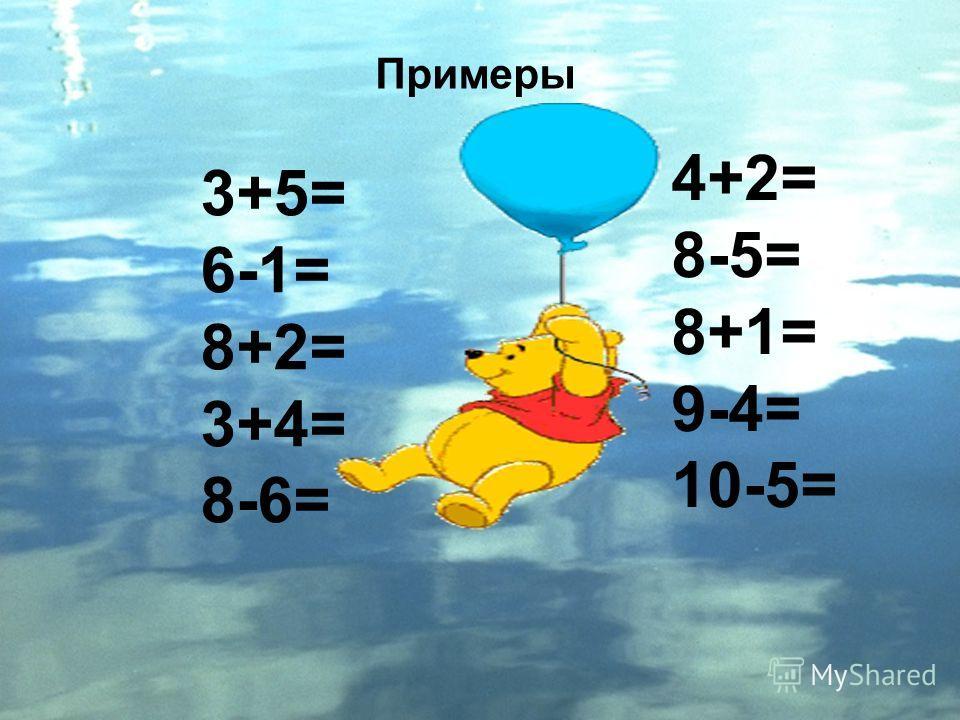 3+5= 6-1= 8+2= 3+4= 8-6= 4+2= 8-5= 8+1= 9-4= 10-5= Примеры