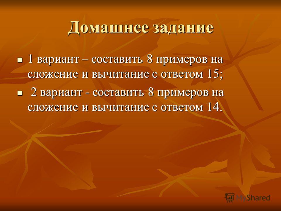 Домашнее задание 1 вариант – составить 8 примеров на сложение и вычитание с ответом 15; 1 вариант – составить 8 примеров на сложение и вычитание с ответом 15; 2 вариант - составить 8 примеров на сложение и вычитание с ответом 14. 2 вариант - составит