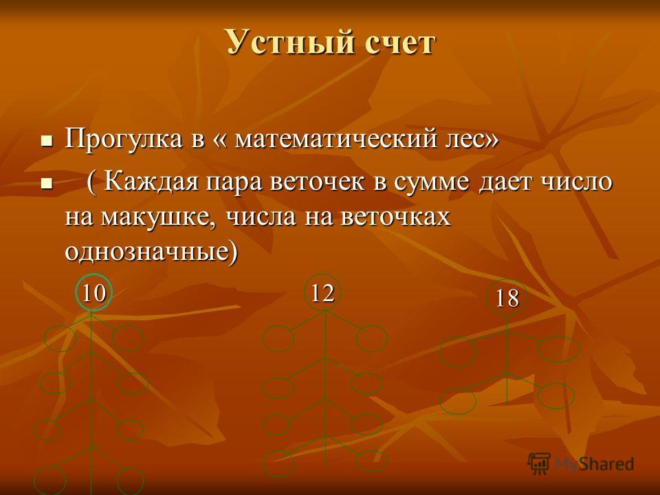 Устный счет Прогулка в « математический лес» Прогулка в « математический лес» ( Каждая пара веточек в сумме дает число на макушке, числа на веточках однозначные) ( Каждая пара веточек в сумме дает число на макушке, числа на веточках однозначные) 10 1