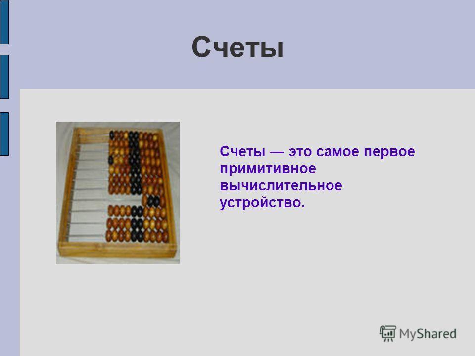 Счеты Счеты это самое первое примитивное вычислительное устройство.