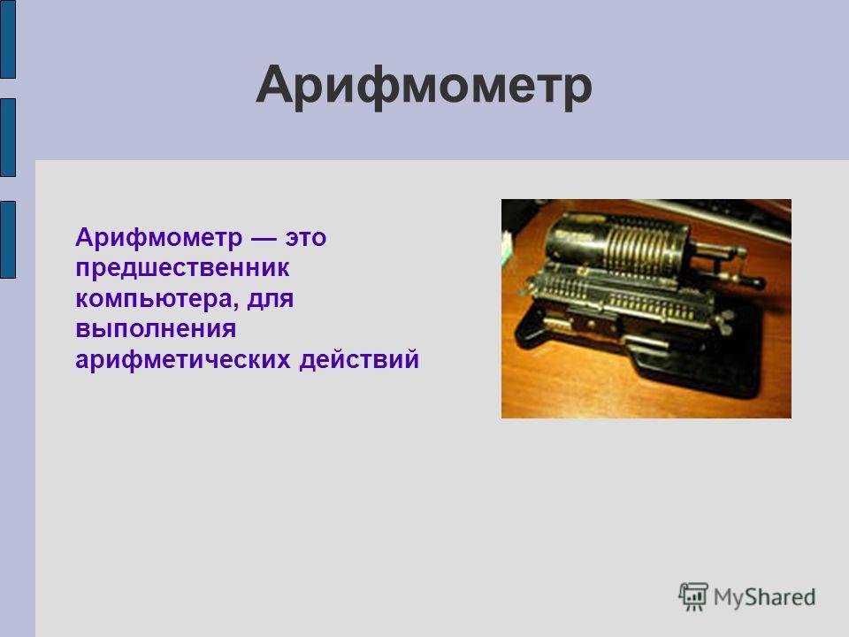 Арифмометр Арифмометр это предшественник компьютера, для выполнения арифметических действий
