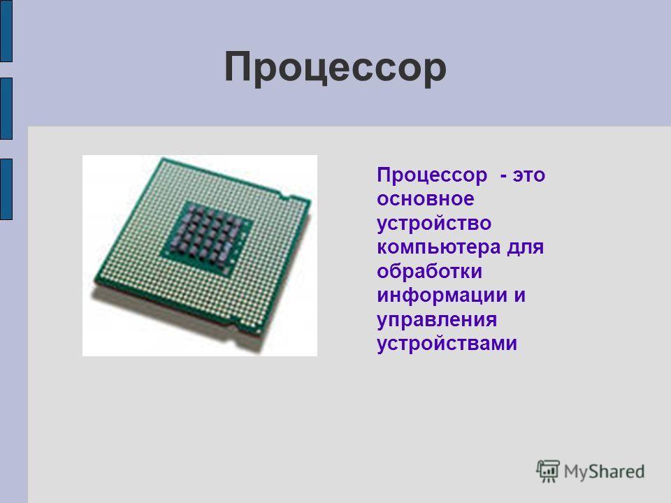 Процессор Процессор - это основное устройство компьютера для обработки информации и управления устройствами