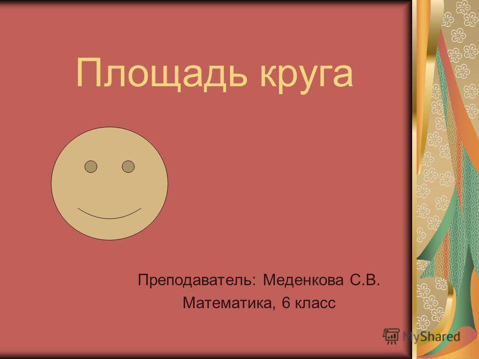 Площадь круга Преподаватель: Меденкова С.В. Математика, 6 класс