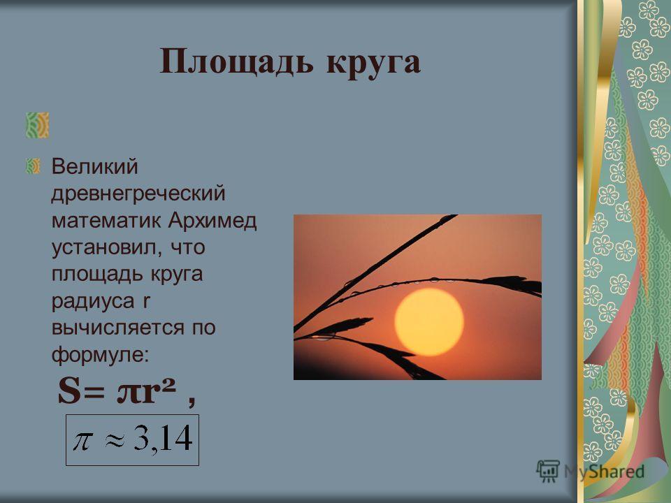 Площадь круга Великий древнегреческий математик Архимед установил, что площадь круга радиуса r вычисляется по формуле: S= πr 2,