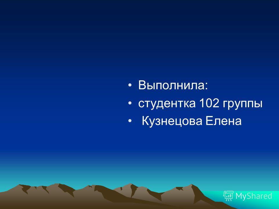 Выполнила: студентка 102 группы Кузнецова Елена