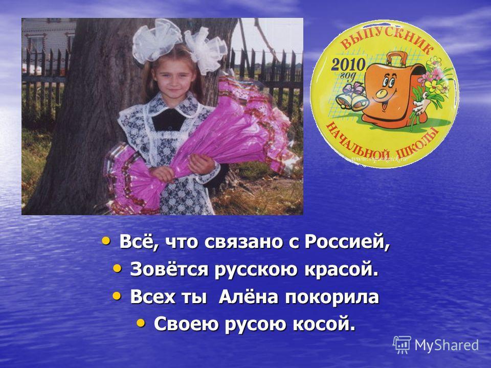 Всё, что связано с Россией, Всё, что связано с Россией, Зовётся русскою красой. Зовётся русскою красой. Всех ты Алёна покорила Всех ты Алёна покорила Своею русою косой. Своею русою косой.