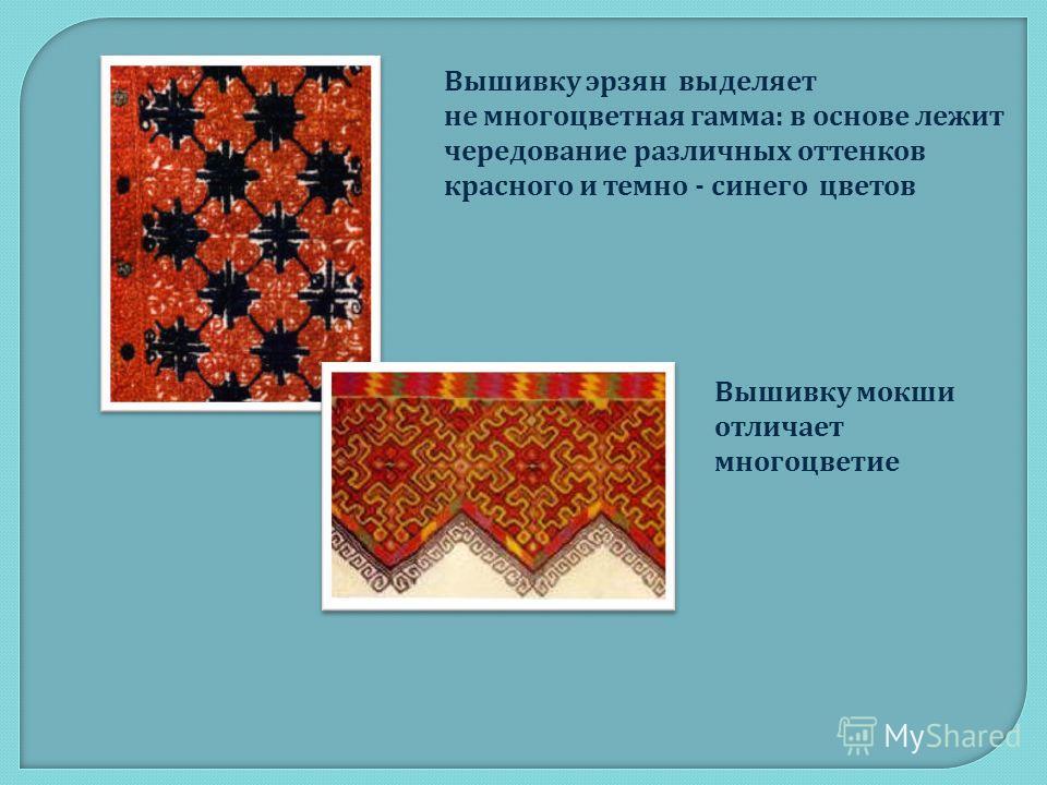 Вышивку эрзян выделяет не многоцветная гамма: в основе лежит чередование различных оттенков красного и темно - синего цветов Вышивку м окши отличает многоцветие