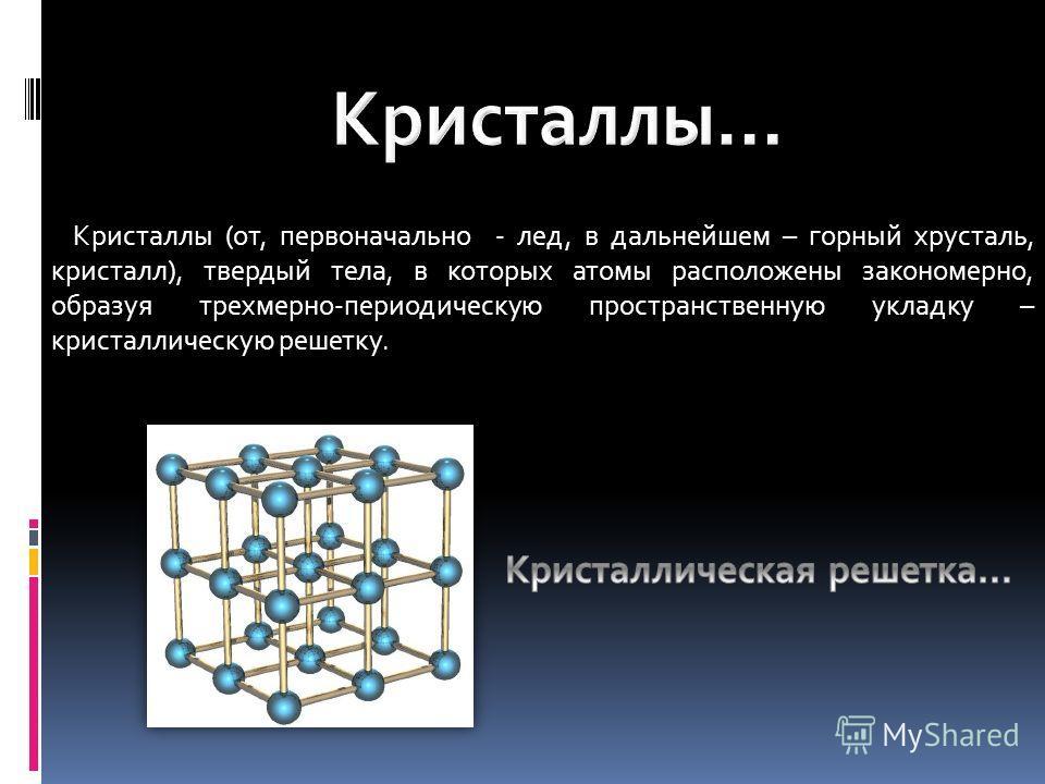 Кристаллы (от, первоначально - лед, в дальнейшем – горный хрусталь, кристалл), твердый тела, в которых атомы расположены закономерно, образуя трехмерно-периодическую пространственную укладку – кристаллическую решетку.