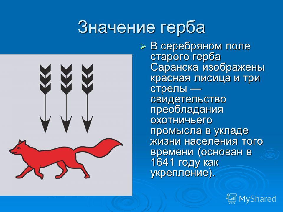 Значение герба В серебряном поле старого герба Саранска изображены красная лисица и три стрелы свидетельство преобладания охотничьего промысла в укладе жизни населения того времени (основан в 1641 году как укрепление). В серебряном поле старого герба