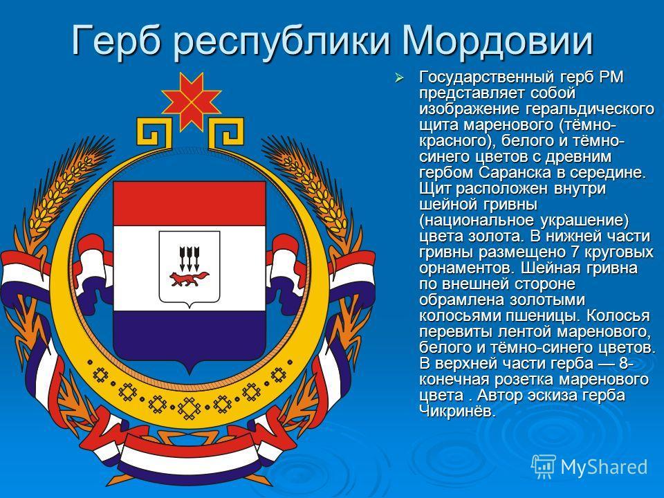 Герб республики Мордовии Государственный герб РМ представляет собой изображение геральдического щита маренового (тёмно- красного), белого и тёмно- синего цветов с древним гербом Саранска в середине. Щит расположен внутри шейной гривны (национальное у