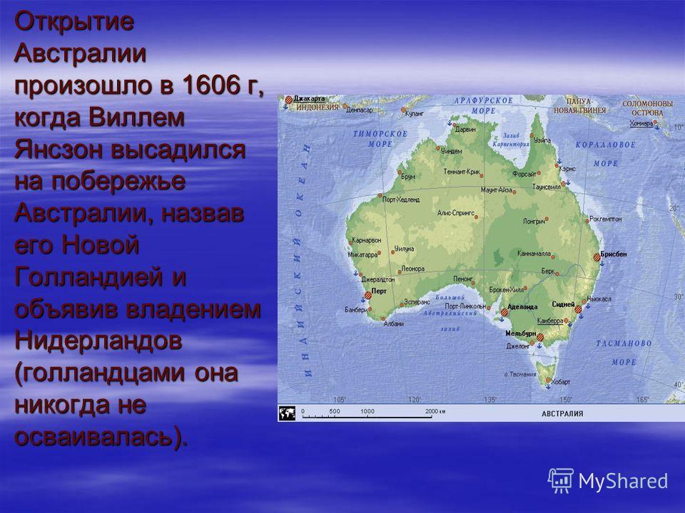 Открытие Австралии произошло в 1606 г, когда Виллем Янсзон высадился на побережье Австралии, назвав его Новой Голландией и объявив владением Нидерландов (голландцами она никогда не осваивалась).