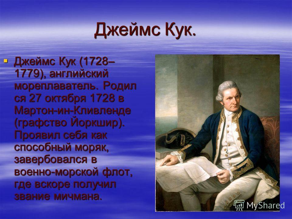 Джеймс Кук. Джеймс Кук (1728– 1779), английский мореплаватель. Родил ся 27 октября 1728 в Мартон-ин-Кливленде (графство Йоркшир). Проявил себя как способный моряк, завербовался в военно-морской флот, где вскоре получил звание мичмана. Джеймс Кук (172