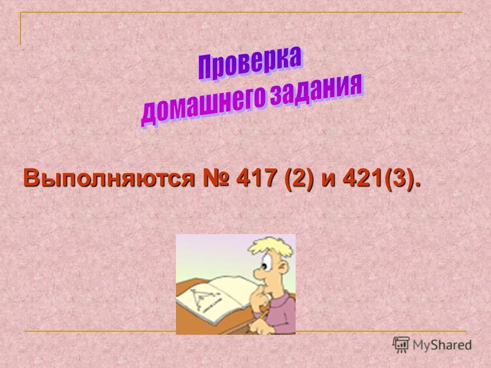 Выполняются 417 (2) и 421(3).