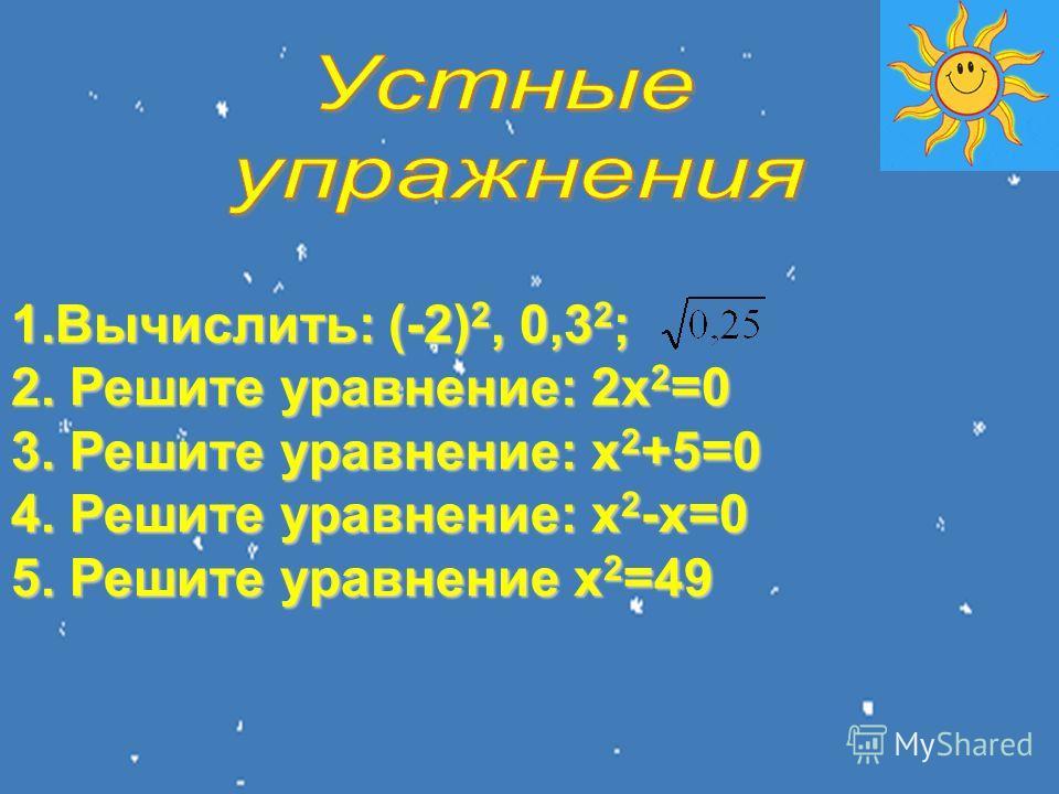 1.Вычислить: (-2) 2, 0,3 2 ; 2. Решите уравнение: 2х 2 =0 3. Решите уравнение: х 2 +5=0 4. Решите уравнение: х 2 -х=0 5. Решите уравнение х 2 =49