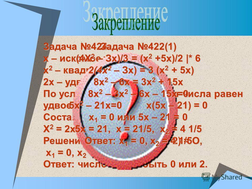Задача 424. х – искомое число х 2 – квадрат числа 2х – удвоенное число По условию задачи квадрат числа равен удвоенному этому числу. Составим уравнение. X 2 = 2х Решение.х 2 – 2х = 0, х (х – 2) = О, х 1 = 0, х 2 = 2 х 1 = 0, х 2 = 2 Ответ: число може
