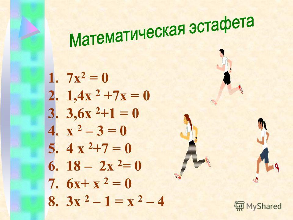 1. 7х 2 = 0 2. 1,4х 2 +7х = 0 3. 3,6х 2 +1 = 0 4. х 2 – 3 = 0 5. 4 х 2 +7 = 0 6. 18 – 2х 2 = 0 7. 6х+ х 2 = 0 8. 3х 2 – 1 = х 2 – 4