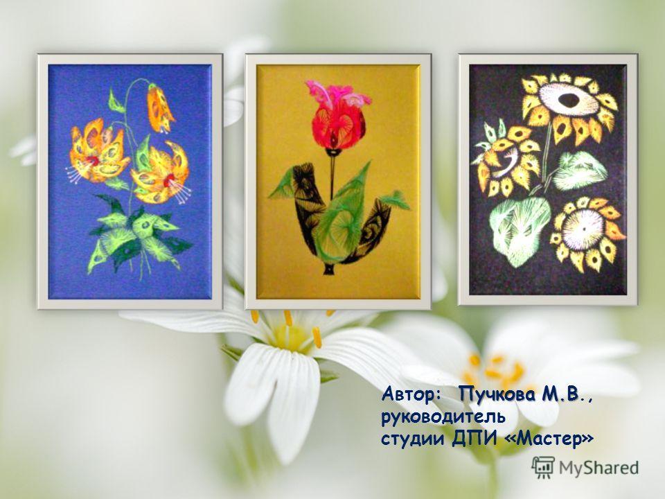 Пучкова М.В Автор: Пучкова М.В., руководитель студии ДПИ «Мастер»