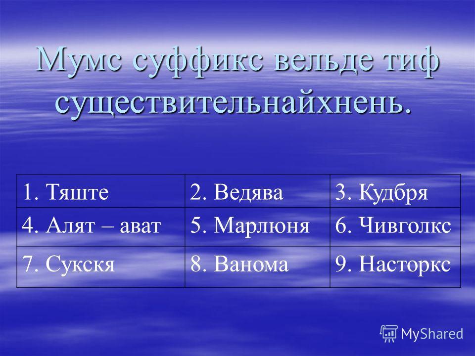 Мумс суффикс вельде тиф существительнайхнень. Мумс суффикс вельде тиф существительнайхнень. 1. Тяште2. Ведява3. Кудбря 4. Алят – ават5. Марлюня6. Чивголкс 7. Сукскя8. Ванома9. Насторкс