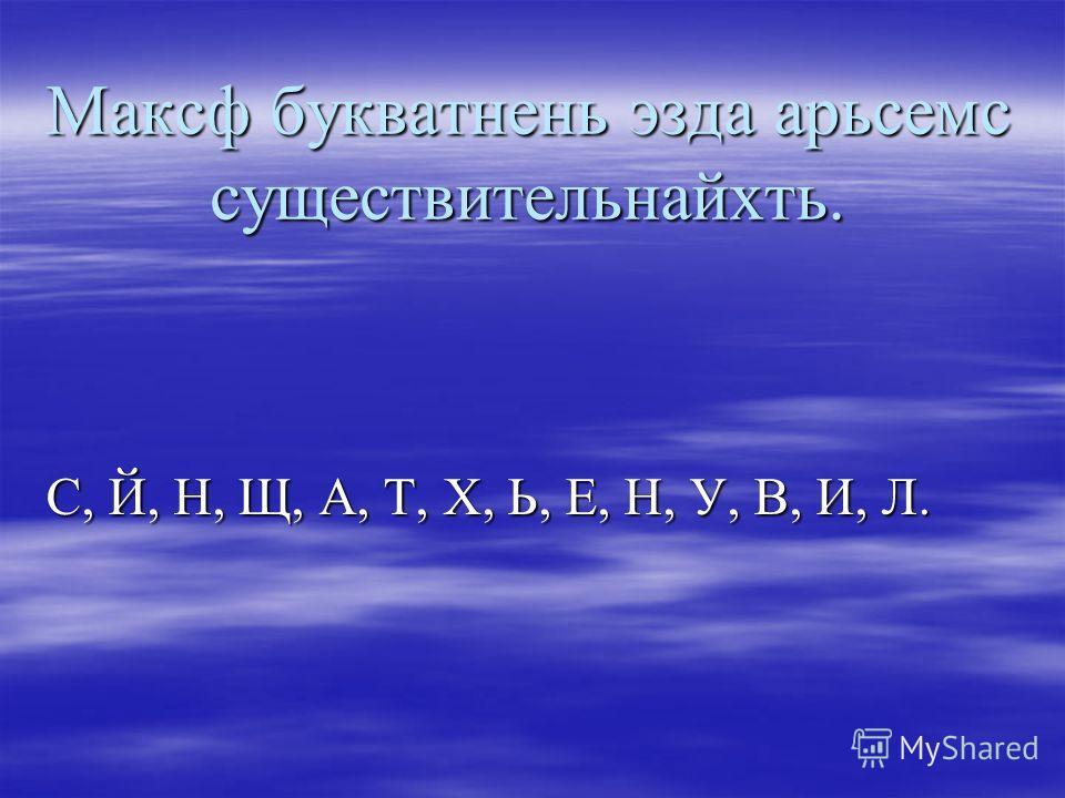 Максф букватнень эзда арьсемс существительнайхть. С, Й, Н, Щ, А, Т, Х, Ь, Е, Н, У, В, И, Л.