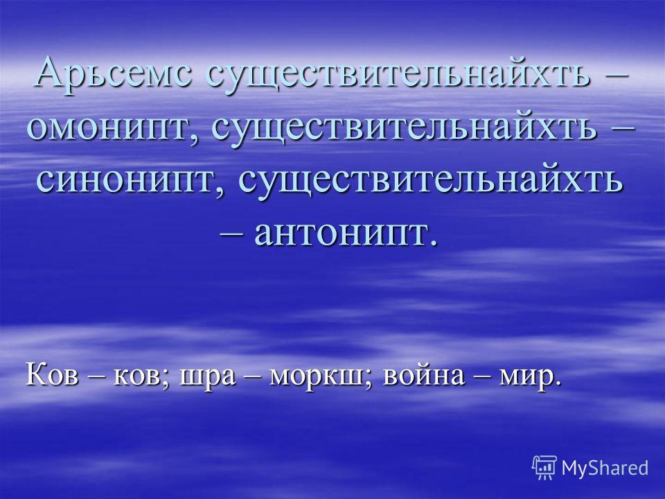 Арьсемс существительнайхть – омонипт, существительнайхть – синонипт, существительнайхть – антонипт. Ков – ков; шра – моркш; война – мир.