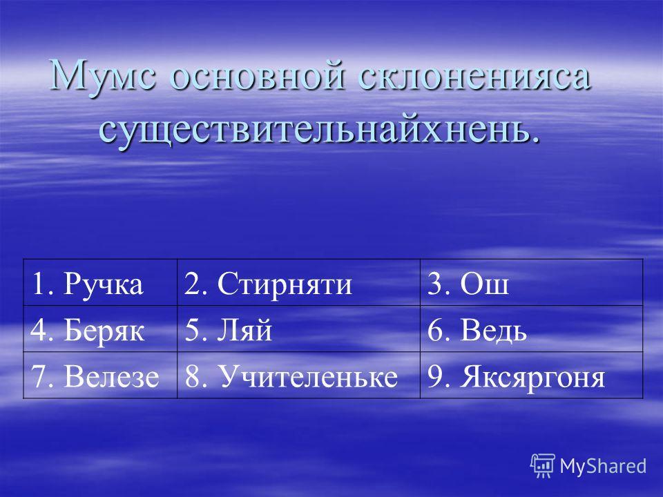 Мумс основной склоненияса существительнайхнень. 1. Ручка2. Стирняти3. Ош 4. Беряк5. Ляй6. Ведь 7. Велезе8. Учителеньке9. Яксяргоня