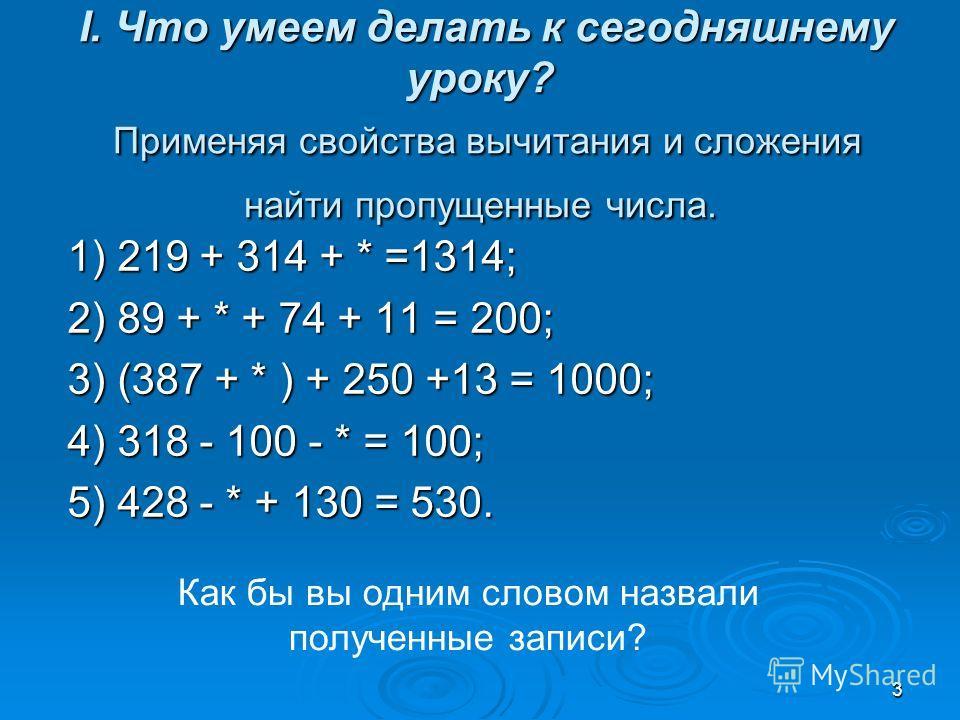 3 I. Что умеем делать к сегодняшнему уроку? Применяя свойства вычитания и сложения найти пропущенные числа. I. Что умеем делать к сегодняшнему уроку? Применяя свойства вычитания и сложения найти пропущенные числа. 1) 219 + 314 + * =1314; 2) 89 + * +