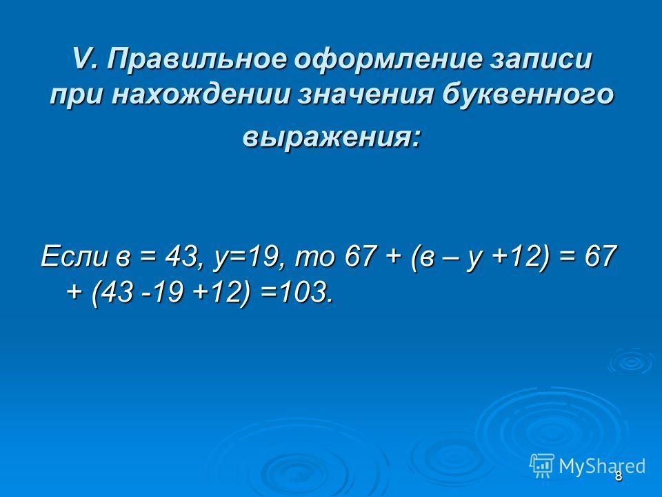 8 V. Правильное оформление записи при нахождении значения буквенного выражения: Если в = 43, у=19, то 67 + (в – у +12) = 67 + (43 -19 +12) =103.