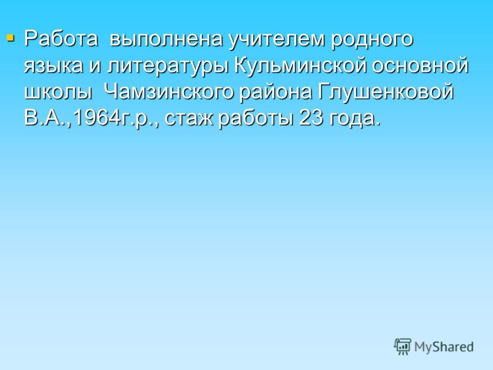Работа выполнена учителем родного языка и литературы Кульминской основной школы Чамзинского района Глушенковой В.А.,1964г.р., стаж работы 23 года.